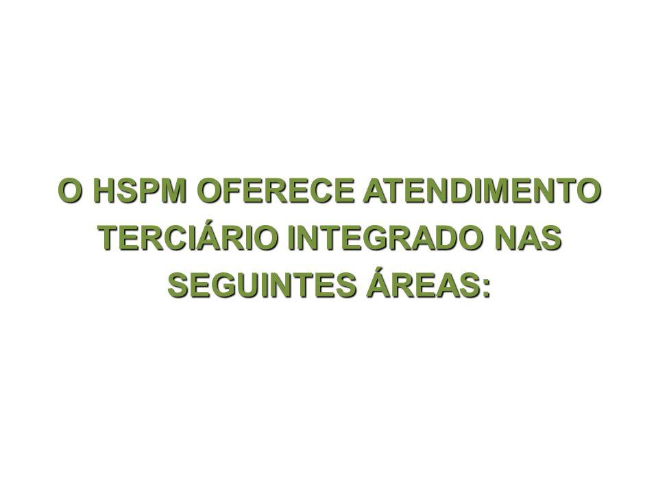 O HSPM OFERECE ATENDIMENTO TERCIÁRIO INTEGRADO NAS SEGUINTES ÁREAS: