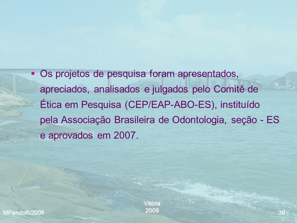 Os projetos de pesquisa foram apresentados, apreciados, analisados e julgados pelo Comitê de Ética em Pesquisa (CEP/EAP-ABO-ES), instituído pela Associação Brasileira de Odontologia, seção - ES e aprovados em 2007.
