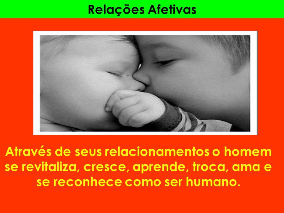 Relações Afetivas Através de seus relacionamentos o homem se revitaliza, cresce, aprende, troca, ama e se reconhece como ser humano.