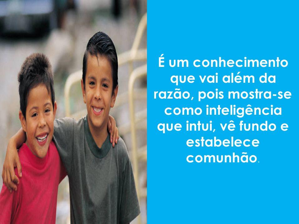 É um conhecimento que vai além da razão, pois mostra-se como inteligência que intui, vê fundo e estabelece comunhão.