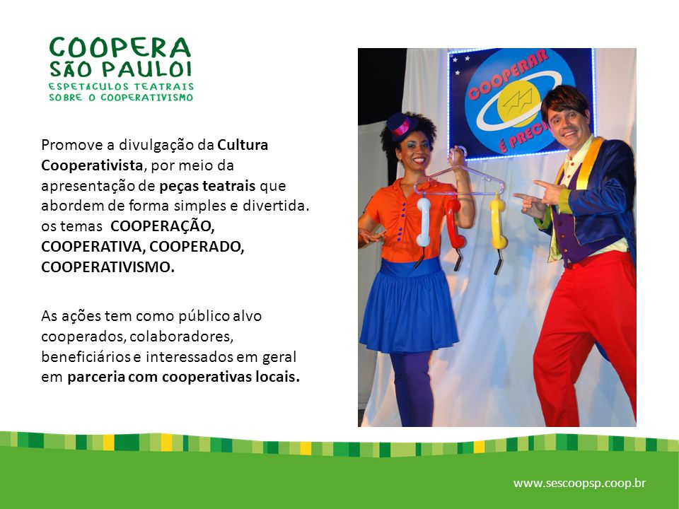 Promove a divulgação da Cultura Cooperativista, por meio da apresentação de peças teatrais que abordem de forma simples e divertida. os temas COOPERAÇÃO, COOPERATIVA, COOPERADO, COOPERATIVISMO.