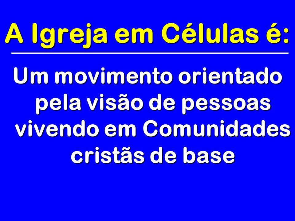 A Igreja em Células é:Um movimento orientado pela visão de pessoas vivendo em Comunidades cristãs de base.