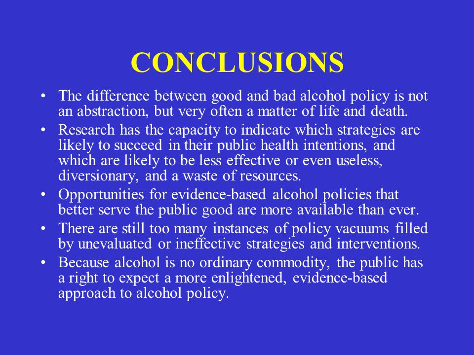 CONCLUSIONS The difference between good and bad alcohol policy is not an abstraction, but very often a matter of life and death.