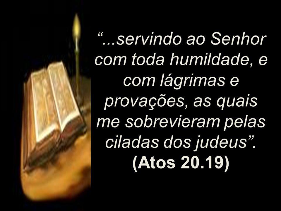 ...servindo ao Senhor com toda humildade, e com lágrimas e provações, as quais me sobrevieram pelas ciladas dos judeus .
