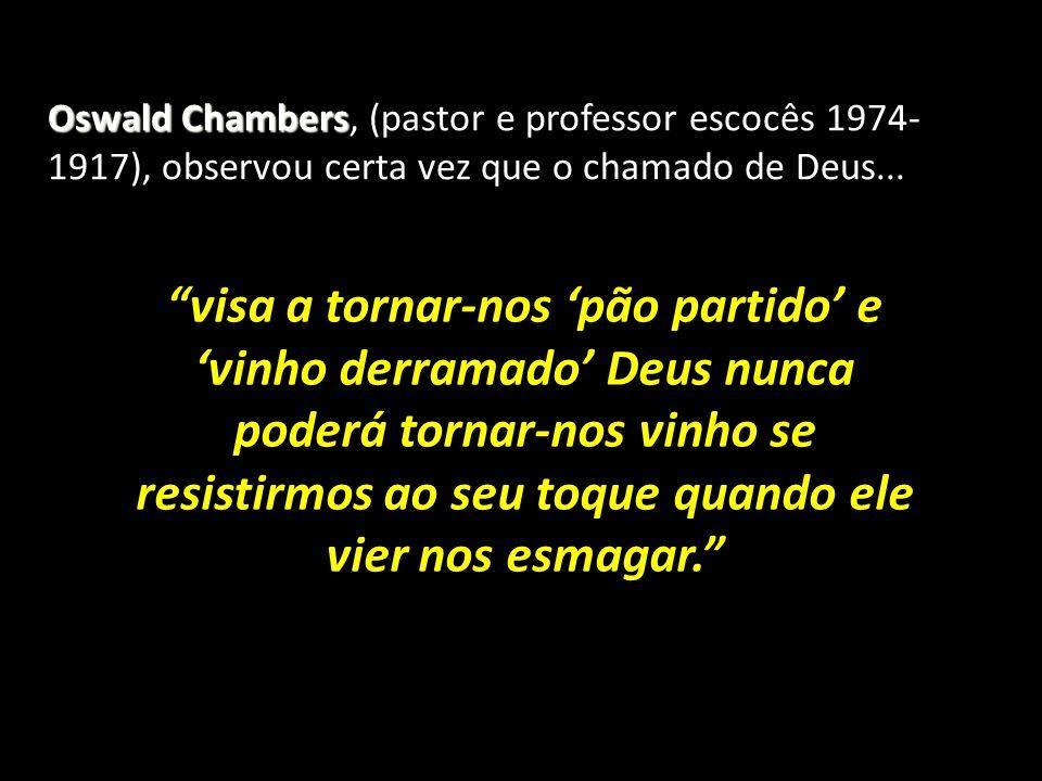Oswald Chambers, (pastor e professor escocês 1974-1917), observou certa vez que o chamado de Deus...