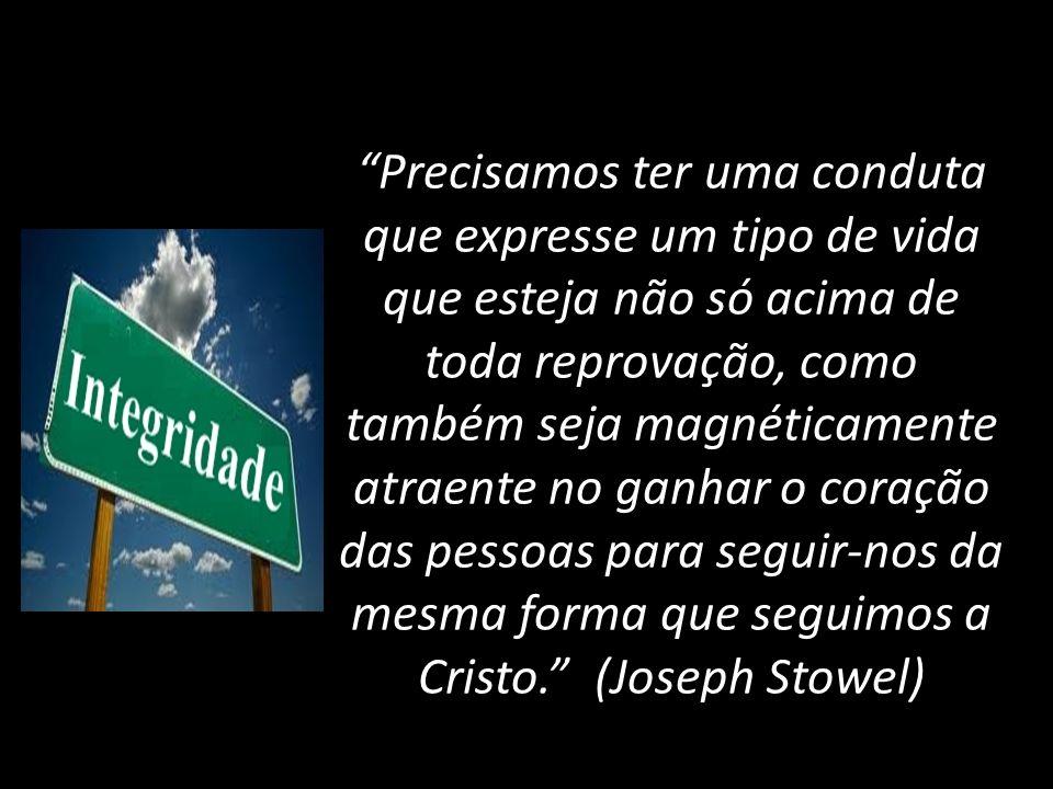 Precisamos ter uma conduta que expresse um tipo de vida que esteja não só acima de toda reprovação, como também seja magnéticamente atraente no ganhar o coração das pessoas para seguir-nos da mesma forma que seguimos a Cristo. (Joseph Stowel)