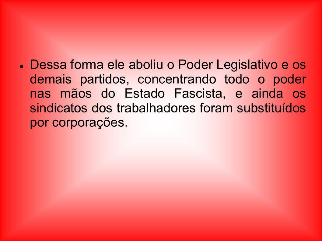 Dessa forma ele aboliu o Poder Legislativo e os demais partidos, concentrando todo o poder nas mãos do Estado Fascista, e ainda os sindicatos dos trabalhadores foram substituídos por corporações.