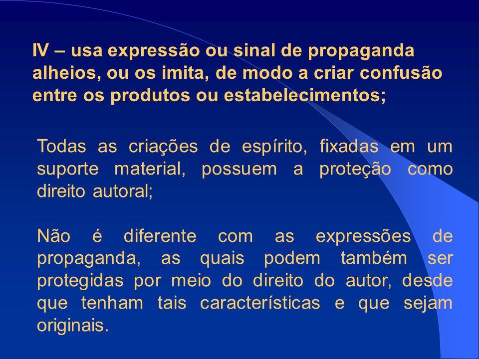 IV – usa expressão ou sinal de propaganda alheios, ou os imita, de modo a criar confusão entre os produtos ou estabelecimentos;