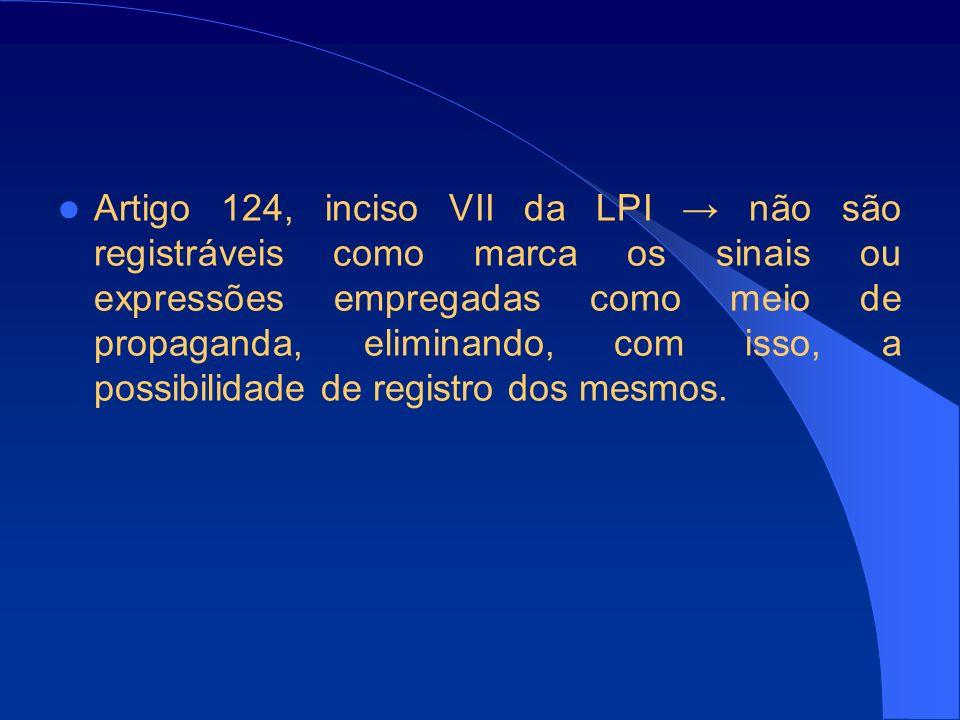 Artigo 124, inciso VII da LPI → não são registráveis como marca os sinais ou expressões empregadas como meio de propaganda, eliminando, com isso, a possibilidade de registro dos mesmos.