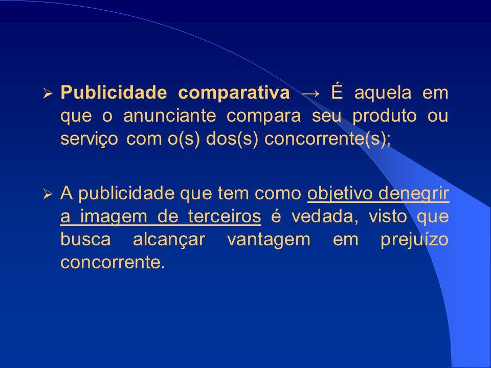 Publicidade comparativa → É aquela em que o anunciante compara seu produto ou serviço com o(s) dos(s) concorrente(s);