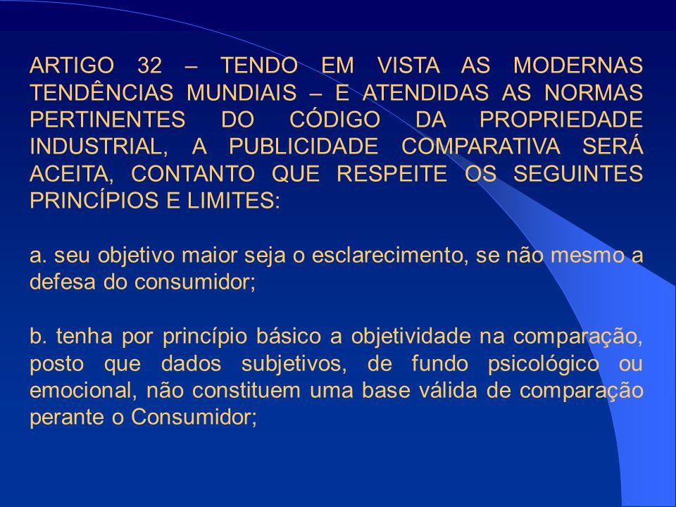 ARTIGO 32 – TENDO EM VISTA AS MODERNAS TENDÊNCIAS MUNDIAIS – E ATENDIDAS AS NORMAS PERTINENTES DO CÓDIGO DA PROPRIEDADE INDUSTRIAL, A PUBLICIDADE COMPARATIVA SERÁ ACEITA, CONTANTO QUE RESPEITE OS SEGUINTES PRINCÍPIOS E LIMITES: