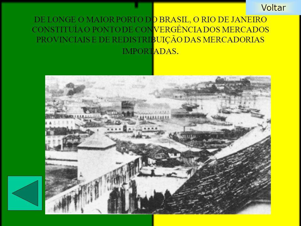 DE LONGE O MAIOR PORTO DO BRASIL, O RIO DE JANEIRO CONSTITUÍA O PONTO DE CONVERGÊNCIA DOS MERCADOS PROVINCIAIS E DE REDISTRIBUIÇÃO DAS MERCADORIAS IMPORTADAS.