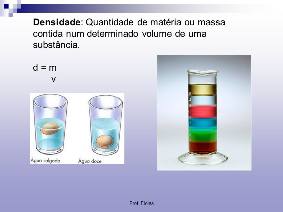 Densidade: Quantidade de matéria ou massa contida num determinado volume de uma substância.