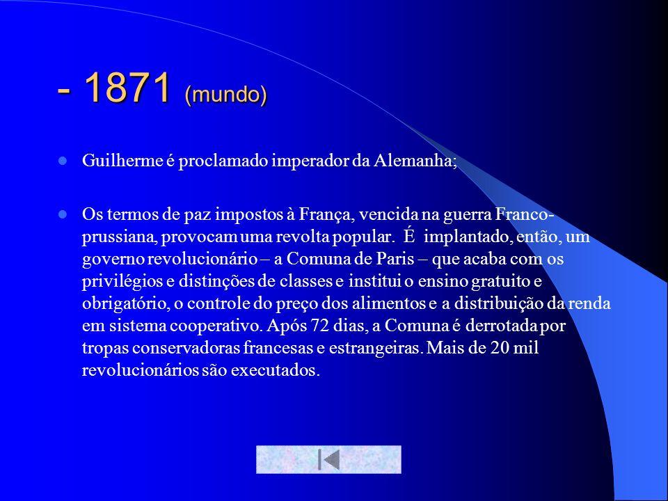 - 1871 (mundo) Guilherme é proclamado imperador da Alemanha;