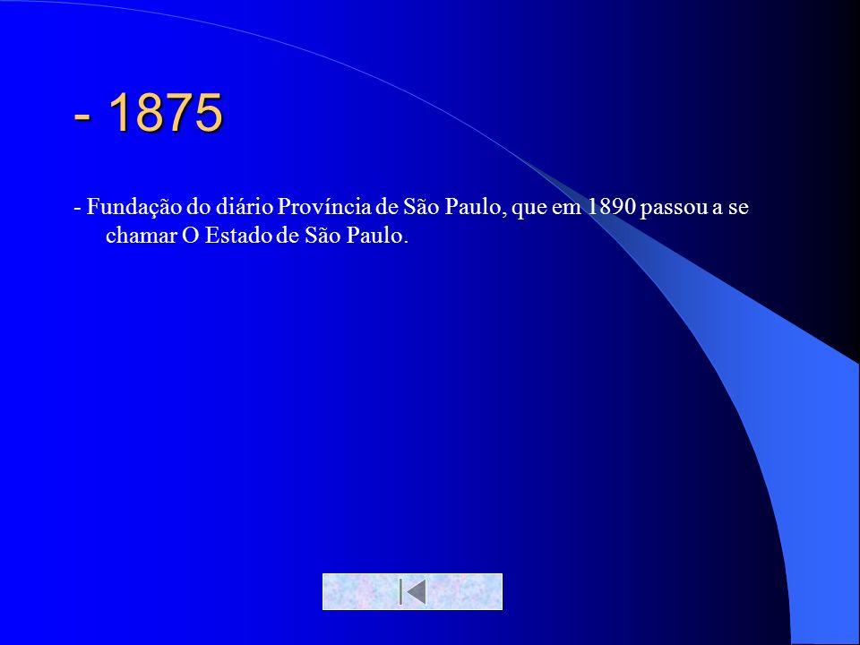 - 1875- Fundação do diário Província de São Paulo, que em 1890 passou a se chamar O Estado de São Paulo.