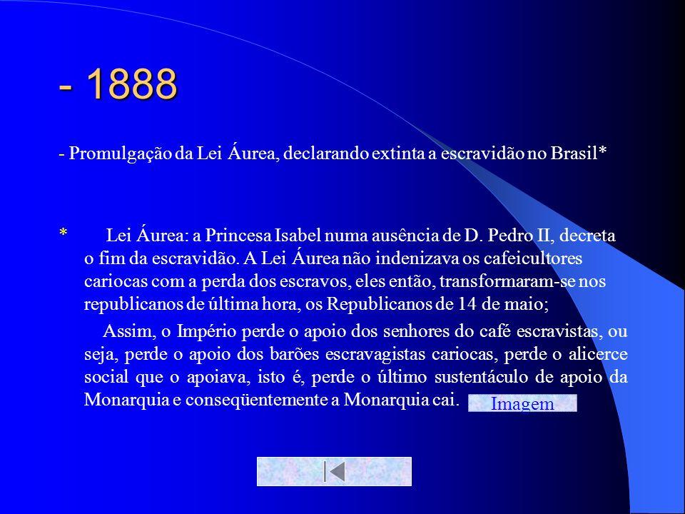 - 1888 - Promulgação da Lei Áurea, declarando extinta a escravidão no Brasil*