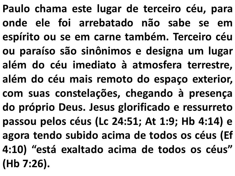 Paulo chama este lugar de terceiro céu, para onde ele foi arrebatado não sabe se em espírito ou se em carne também.