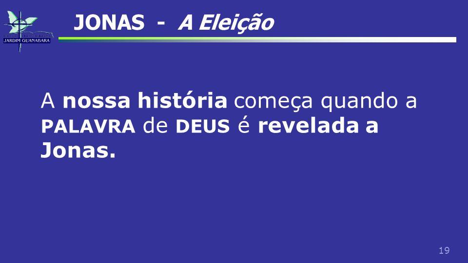 JONAS - A Eleição A nossa história começa quando a PALAVRA de DEUS é revelada a Jonas.