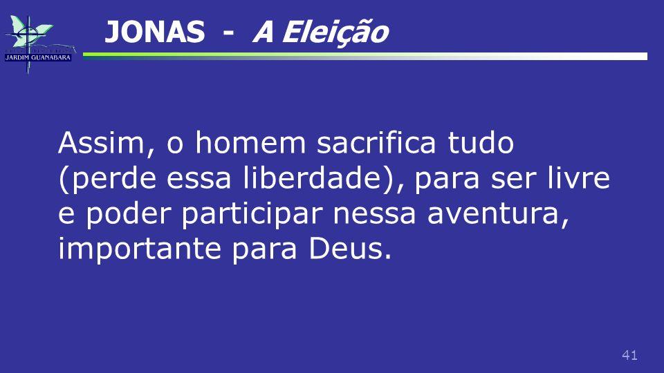 JONAS - A Eleição Assim, o homem sacrifica tudo (perde essa liberdade), para ser livre e poder participar nessa aventura, importante para Deus.