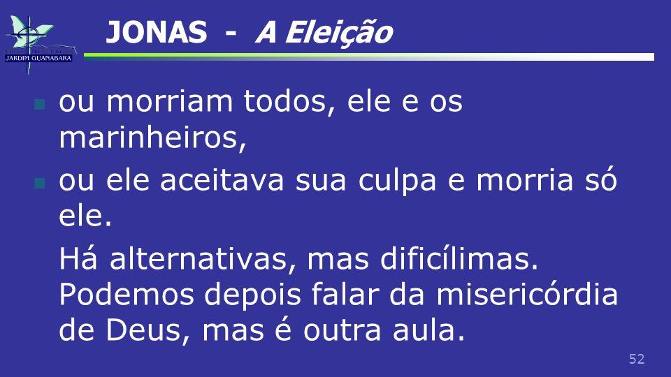JONAS - A Eleiçãoou morriam todos, ele e os marinheiros, ou ele aceitava sua culpa e morria só ele.