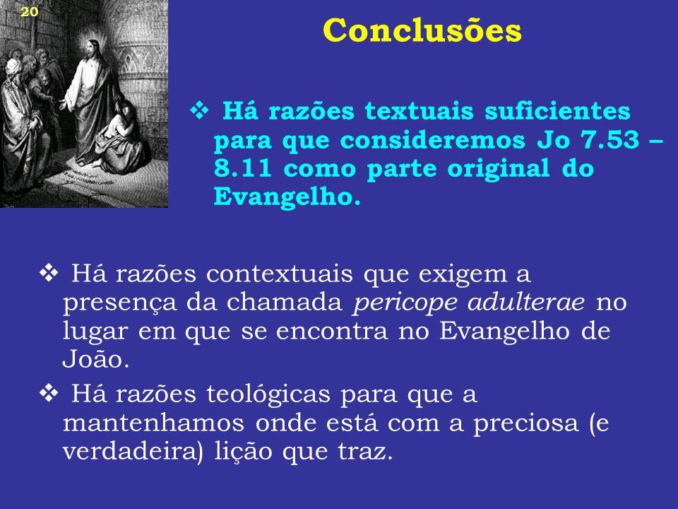 Conclusões Há razões textuais suficientes para que consideremos Jo 7.53 – 8.11 como parte original do Evangelho.