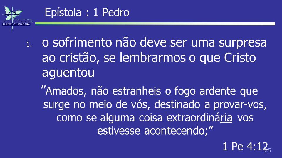 Epístola : 1 Pedro o sofrimento não deve ser uma surpresa ao cristão, se lembrarmos o que Cristo aguentou.