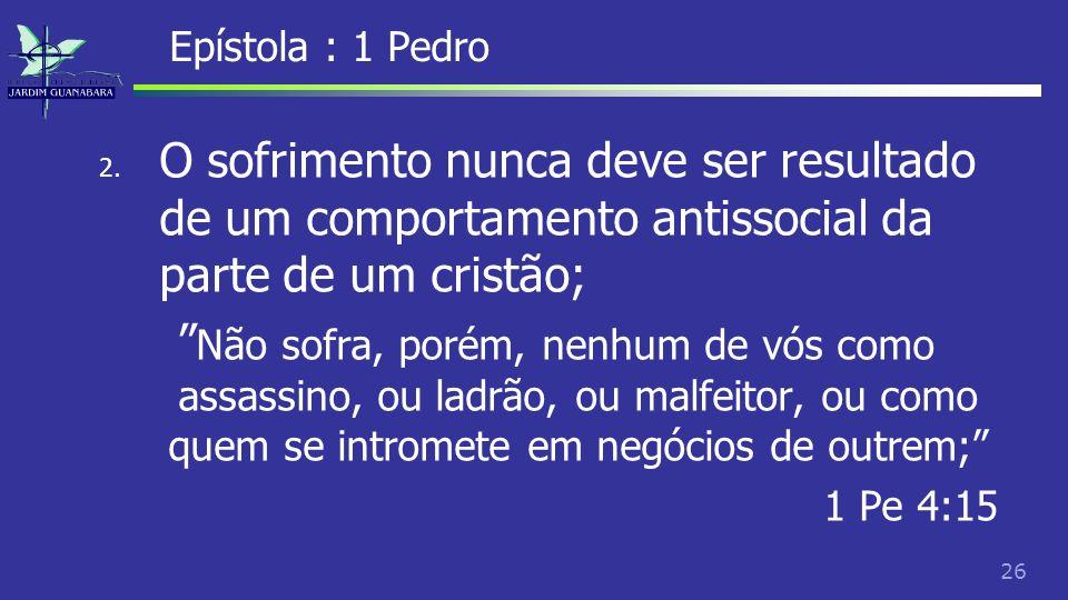 Epístola : 1 Pedro O sofrimento nunca deve ser resultado de um comportamento antissocial da parte de um cristão;