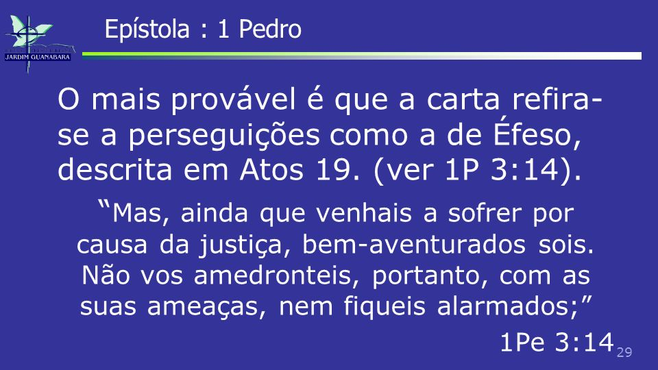 Epístola : 1 PedroO mais provável é que a carta refira-se a perseguições como a de Éfeso, descrita em Atos 19. (ver 1P 3:14).