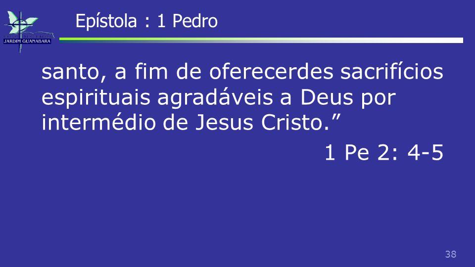 Epístola : 1 Pedro santo, a fim de oferecerdes sacrifícios espirituais agradáveis a Deus por intermédio de Jesus Cristo. 1 Pe 2: 4-5