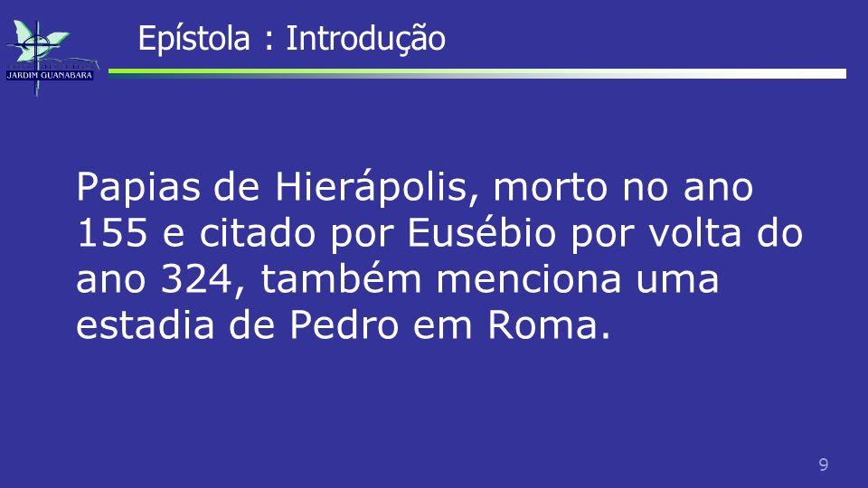 Epístola : Introdução Papias de Hierápolis, morto no ano 155 e citado por Eusébio por volta do ano 324, também menciona uma estadia de Pedro em Roma.