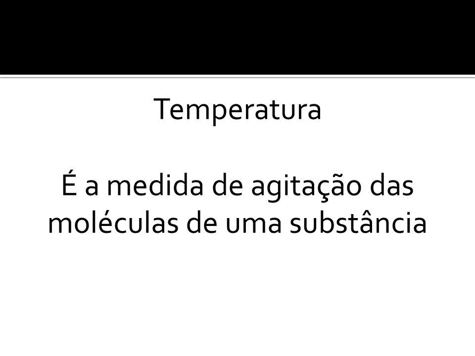 Temperatura É a medida de agitação das moléculas de uma substância