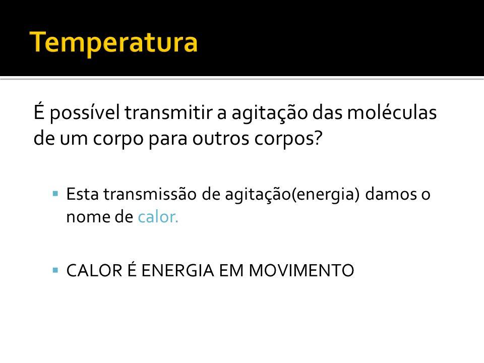Temperatura É possível transmitir a agitação das moléculas de um corpo para outros corpos