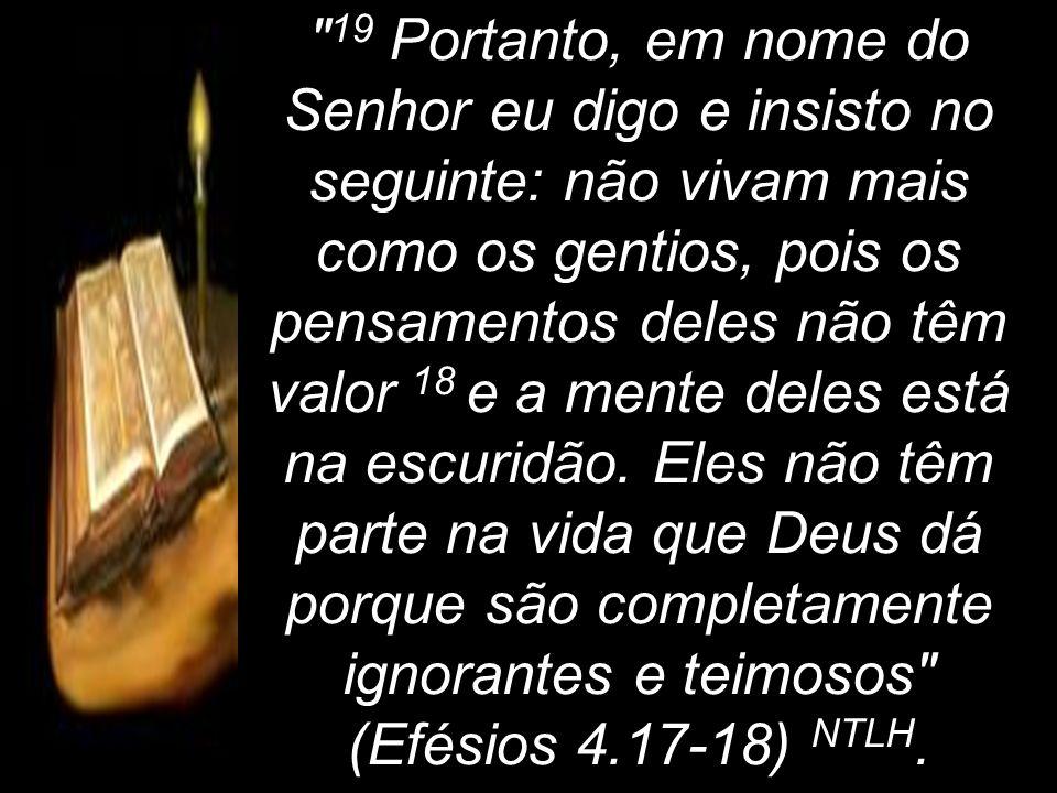 19 Portanto, em nome do Senhor eu digo e insisto no seguinte: não vivam mais como os gentios, pois os pensamentos deles não têm valor 18 e a mente deles está na escuridão.