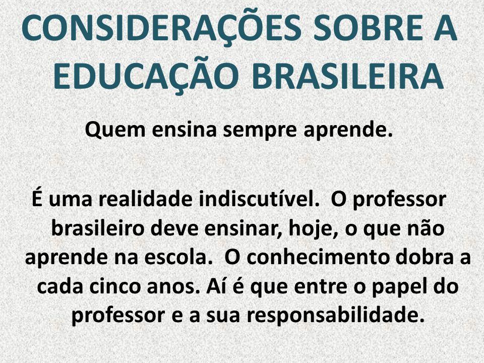 CONSIDERAÇÕES SOBRE A EDUCAÇÃO BRASILEIRA Quem ensina sempre aprende.