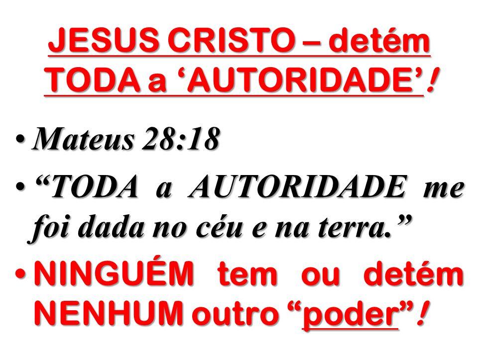 JESUS CRISTO – detém TODA a 'AUTORIDADE'!
