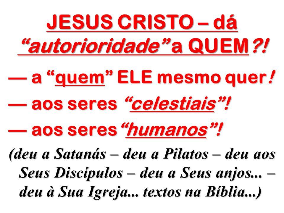 JESUS CRISTO – dá autorioridade a QUEM !