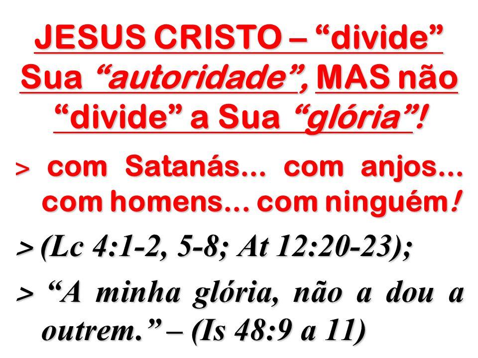 JESUS CRISTO – divide Sua autoridade , MAS não divide a Sua glória !
