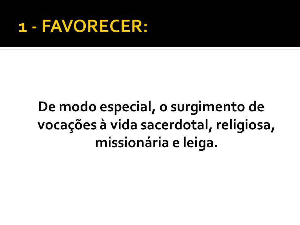 1 - FAVORECER:De modo especial, o surgimento de vocações à vida sacerdotal, religiosa, missionária e leiga.