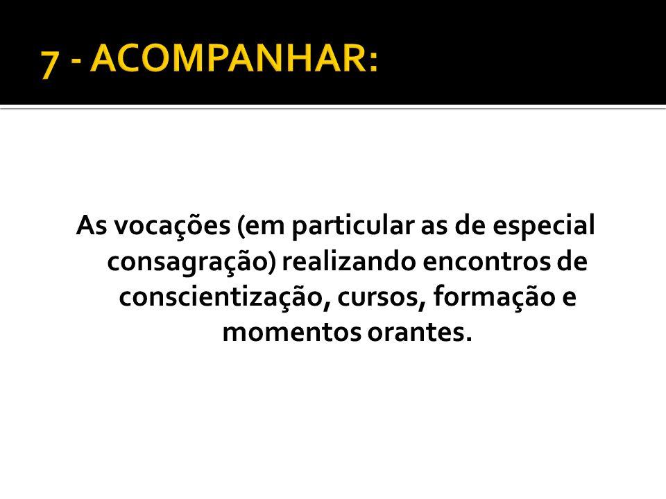 7 - ACOMPANHAR: As vocações (em particular as de especial consagração) realizando encontros de conscientização, cursos, formação e momentos orantes.