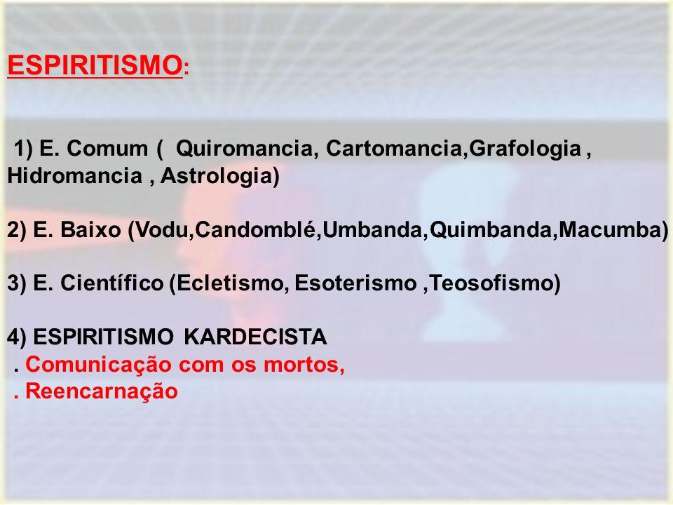 ESPIRITISMO: 1) E. Comum ( Quiromancia, Cartomancia,Grafologia , Hidromancia , Astrologia) 2) E. Baixo (Vodu,Candomblé,Umbanda,Quimbanda,Macumba)