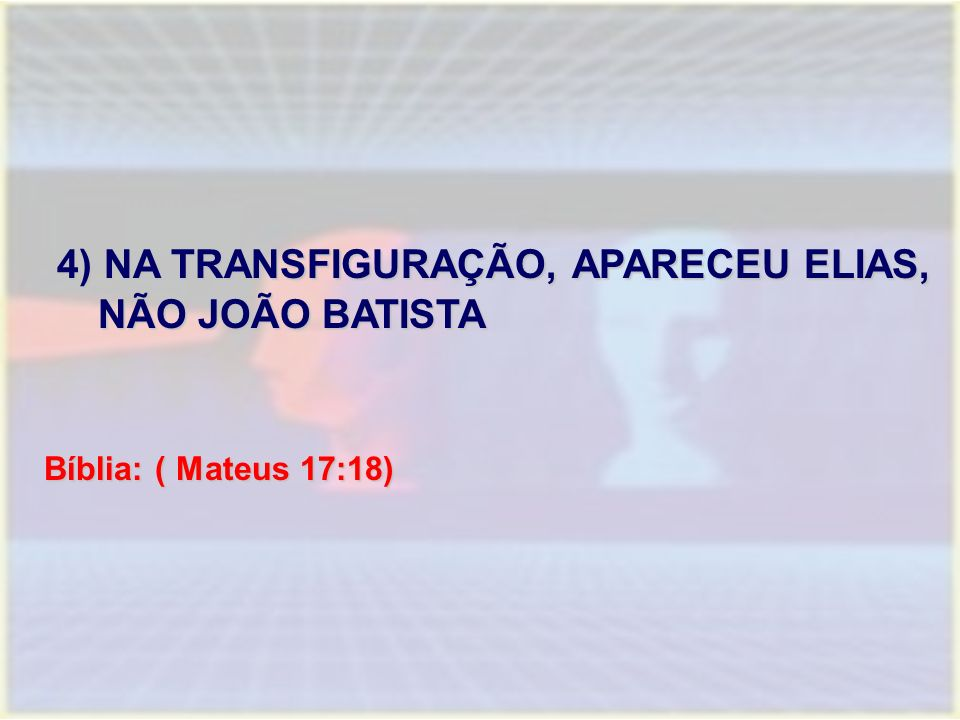 4) NA TRANSFIGURAÇÃO, APARECEU ELIAS, NÃO JOÃO BATISTA