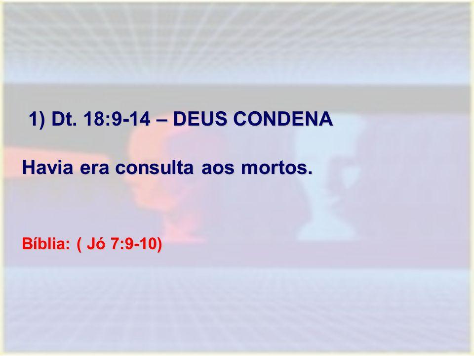 1) Dt. 18:9-14 – DEUS CONDENA Havia era consulta aos mortos.