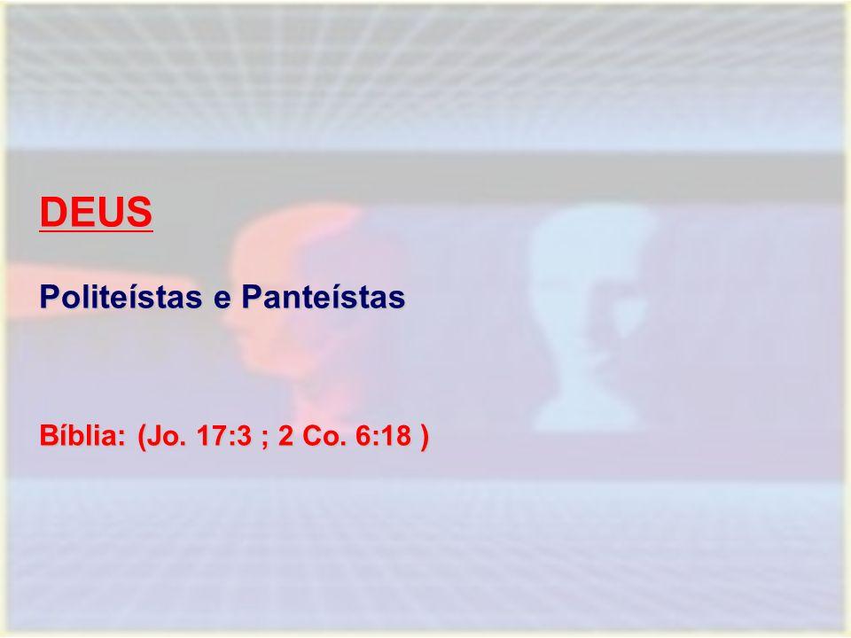 DEUS Politeístas e Panteístas Bíblia: (Jo. 17:3 ; 2 Co. 6:18 )