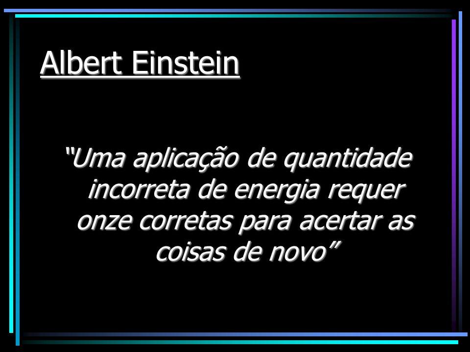 Albert Einstein Uma aplicação de quantidade incorreta de energia requer onze corretas para acertar as coisas de novo