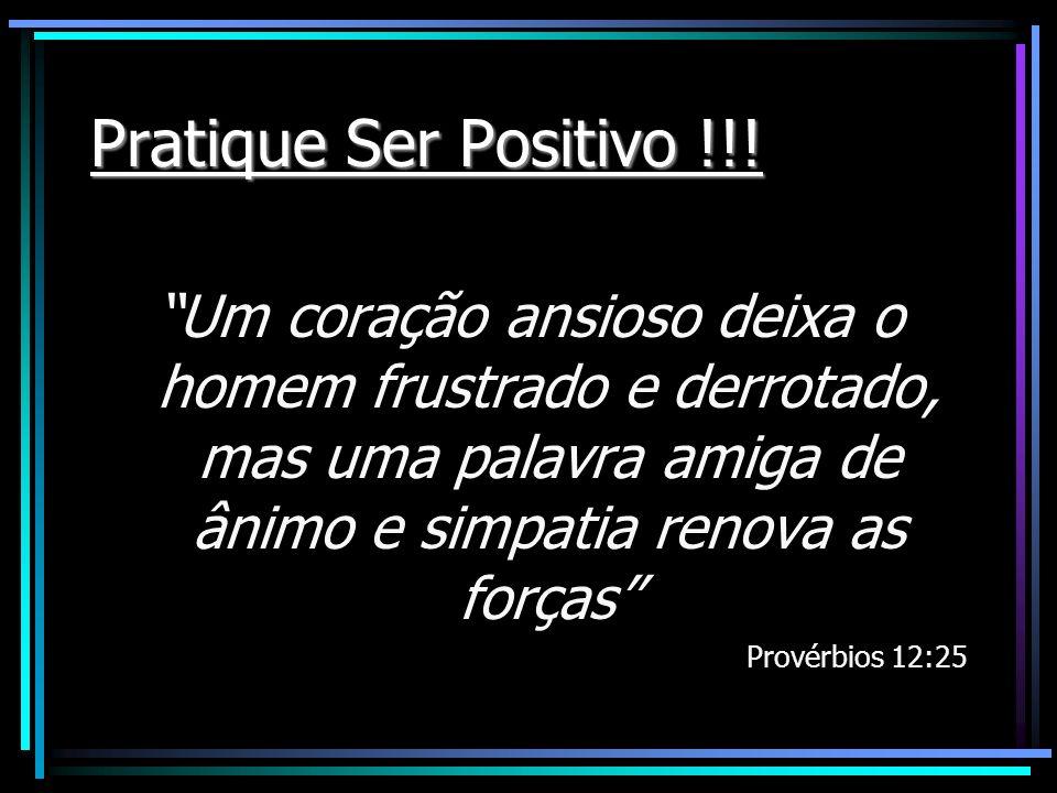 Pratique Ser Positivo !!! Um coração ansioso deixa o homem frustrado e derrotado, mas uma palavra amiga de ânimo e simpatia renova as forças