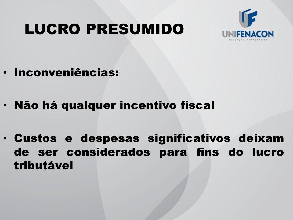 LUCRO PRESUMIDO Inconveniências: Não há qualquer incentivo fiscal