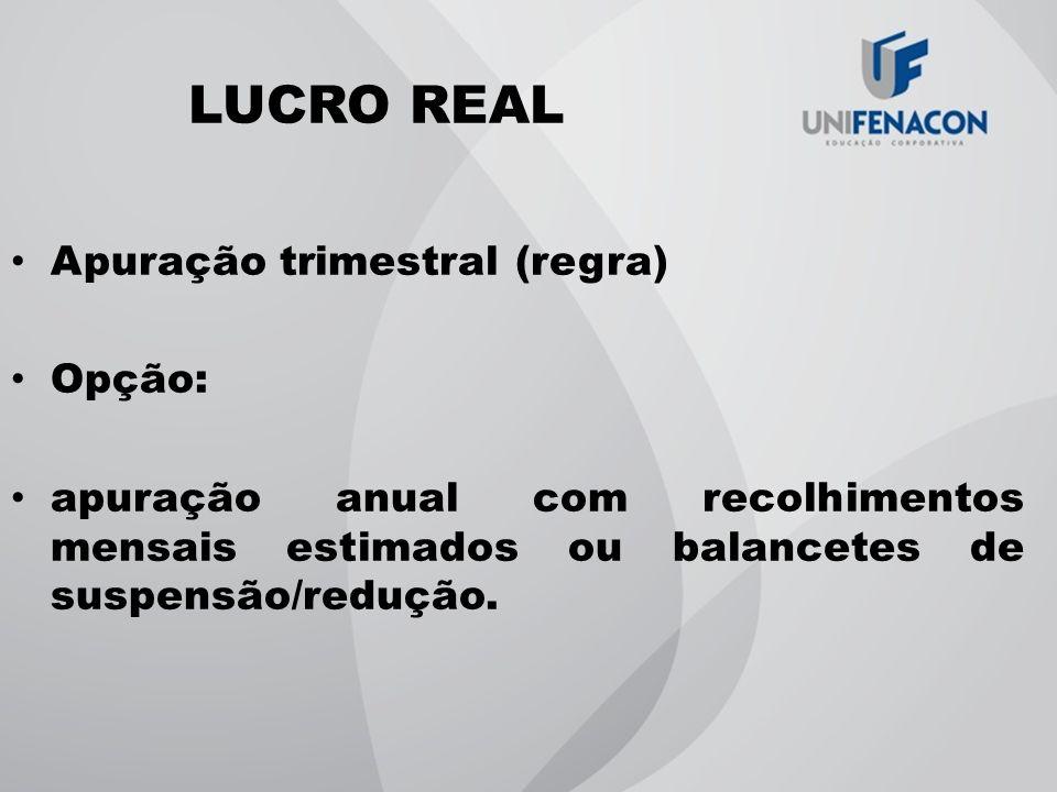 LUCRO REAL Apuração trimestral (regra) Opção: