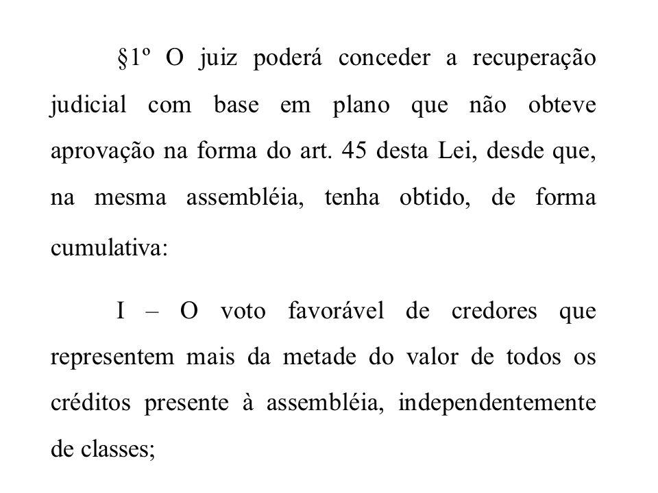 §1º O juiz poderá conceder a recuperação judicial com base em plano que não obteve aprovação na forma do art. 45 desta Lei, desde que, na mesma assembléia, tenha obtido, de forma cumulativa:
