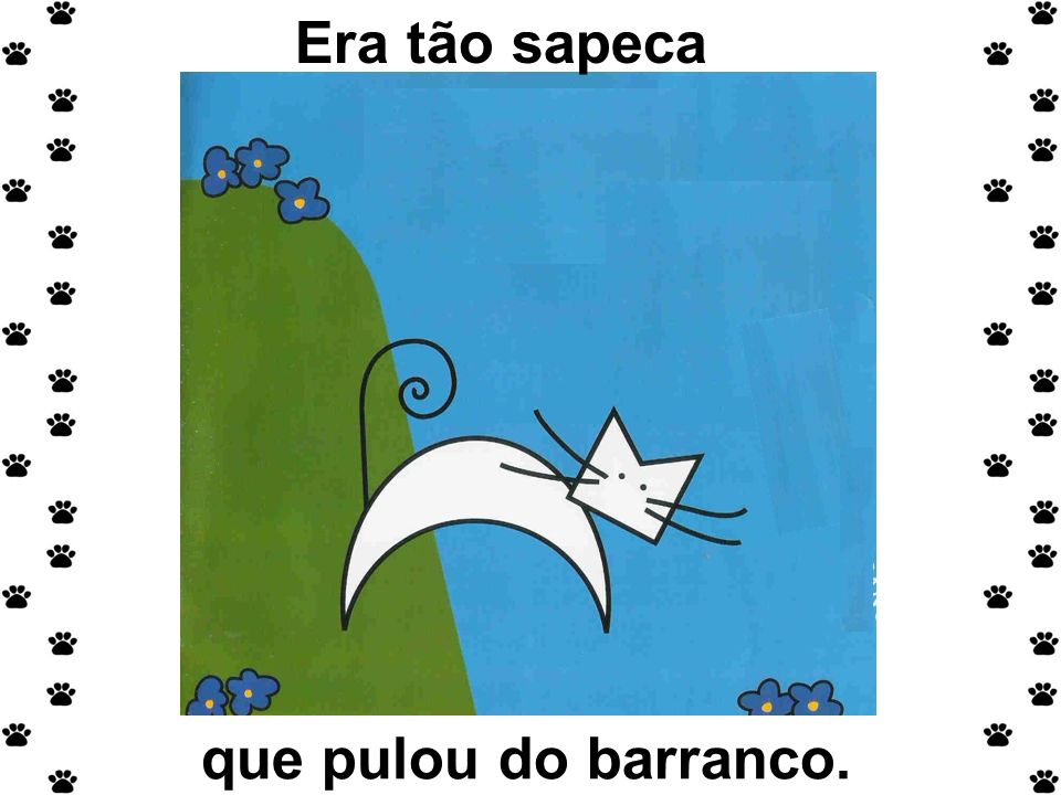 Era tão sapeca que pulou do barranco.