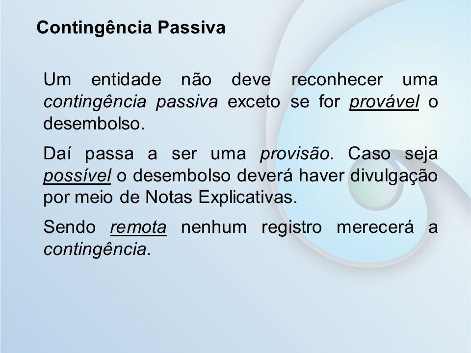 Contingência Passiva Um entidade não deve reconhecer uma contingência passiva exceto se for provável o desembolso.